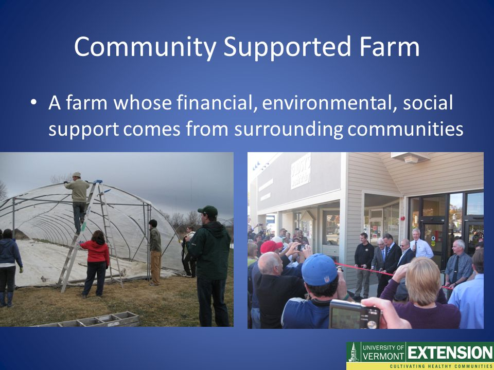 Community Supported Farm A farm whose financial, environmental, social support comes from surrounding communities