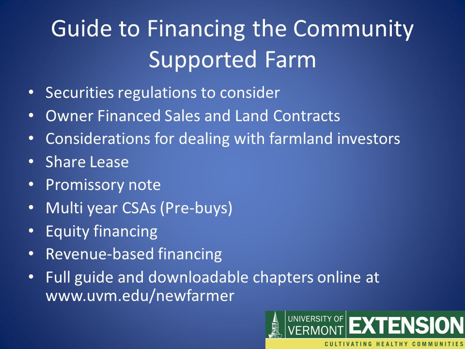 Guide to Financing the Community Supported Farm Securities regulations to consider Owner Financed Sales and Land Contracts Considerations for dealing with farmland investors Share Lease Promissory note Multi year CSAs (Pre-buys) Equity financing Revenue-based financing Full guide and downloadable chapters online at www.uvm.edu/newfarmer
