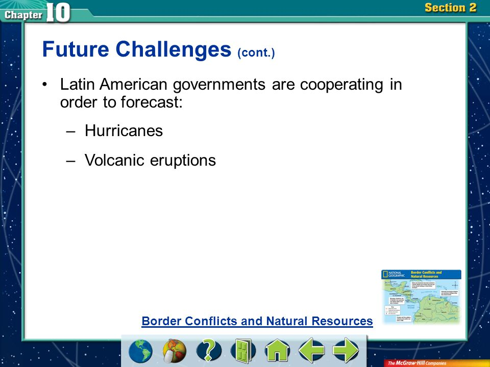 Section 2 Future Challenges (cont.) Latin American governments are cooperating in order to forecast: –Hurricanes –Volcanic eruptions Border Conflicts and Natural Resources