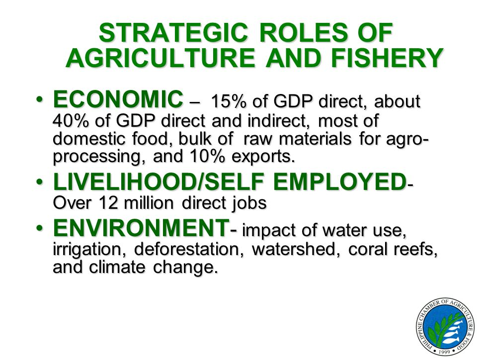 STRATEGIC ROLES OF AGRICULTURE AND FISHERY ECONOMIC – 15% of GDP direct, about 40% of GDP direct and indirect, most of domestic food, bulk of raw mate