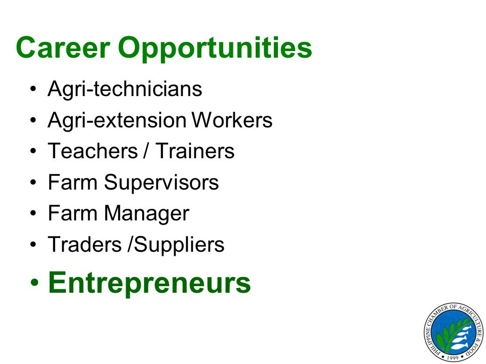 Career Opportunities Agri-technicians Agri-extension Workers Teachers / Trainers Farm Supervisors Farm Manager Traders /Suppliers Entrepreneurs