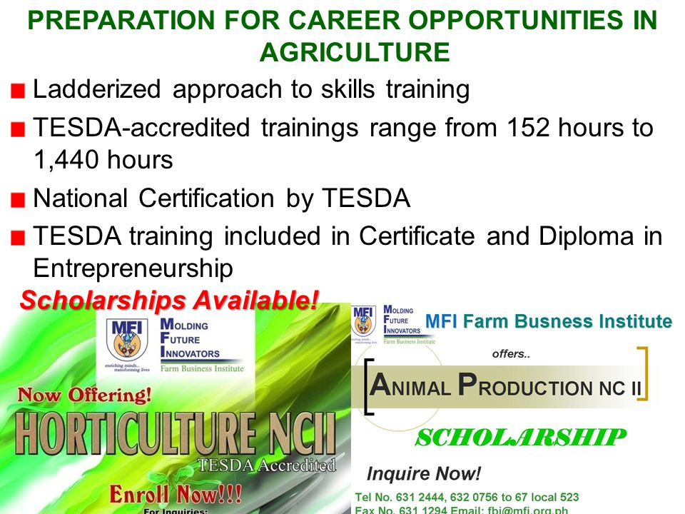 Ladderized approach to skills training TESDA-accredited trainings range from 152 hours to 1,440 hours National Certification by TESDA TESDA training included in Certificate and Diploma in Entrepreneurship PREPARATION FOR CAREER OPPORTUNITIES IN AGRICULTURE Scholarships Available!