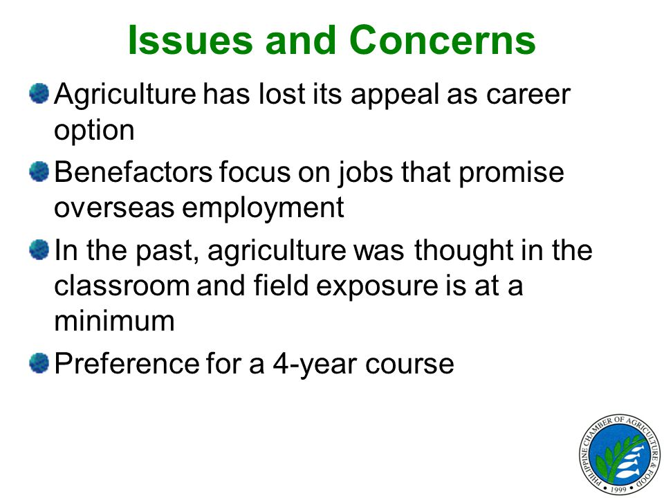 Issues and Concerns Agriculture has lost its appeal as career option Benefactors focus on jobs that promise overseas employment In the past, agriculture was thought in the classroom and field exposure is at a minimum Preference for a 4-year course
