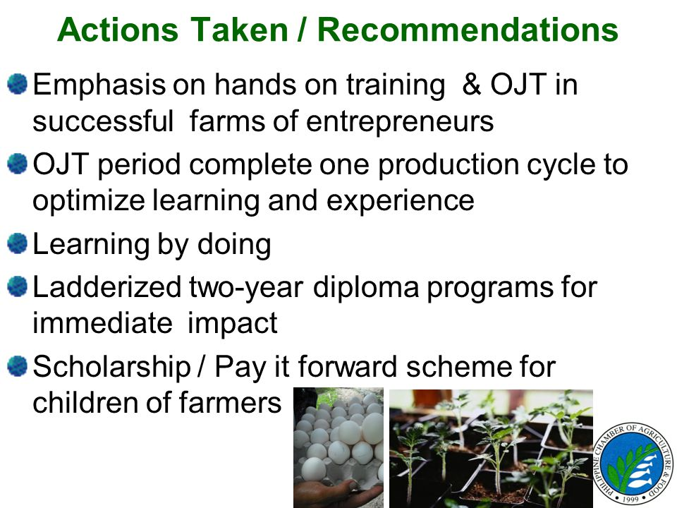 Actions Taken / Recommendations Emphasis on hands on training & OJT in successful farms of entrepreneurs OJT period complete one production cycle to o