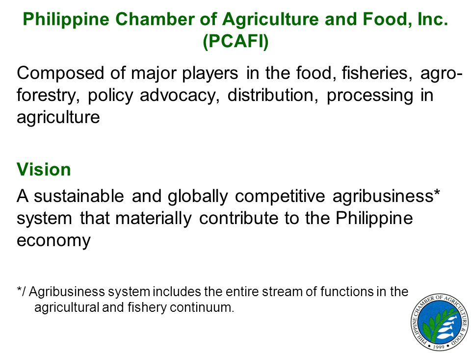Philippine Chamber of Agriculture and Food, Inc. (PCAFI) Composed of major players in the food, fisheries, agro- forestry, policy advocacy, distributi