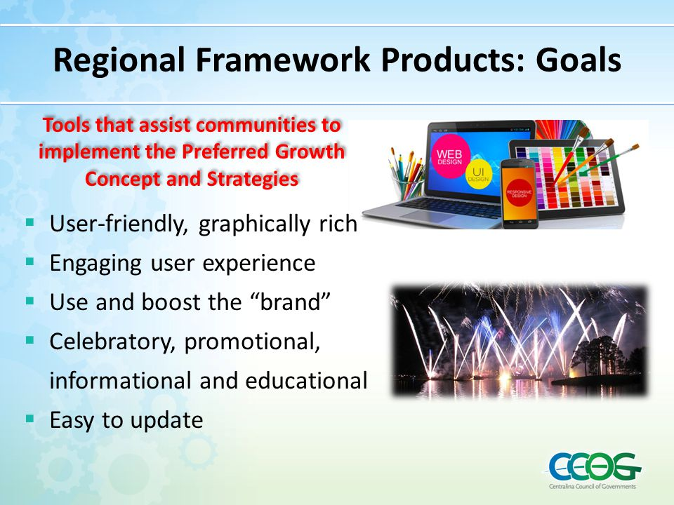 "Regional Framework Products: Goals  User-friendly, graphically rich  Engaging user experience  Use and boost the ""brand""  Celebratory, promotional"
