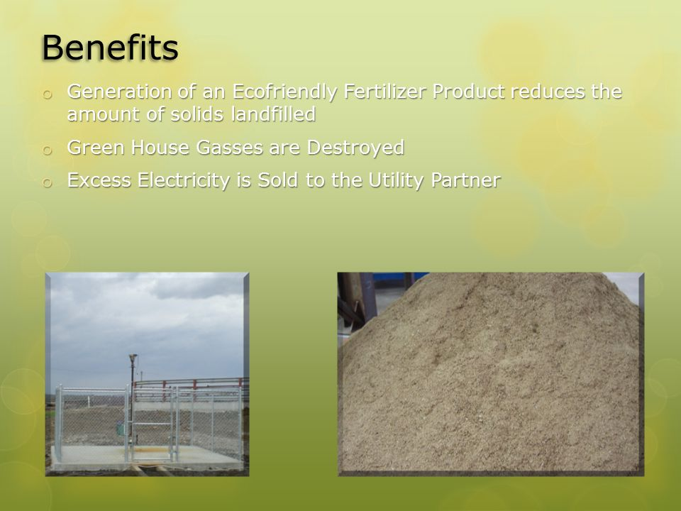 Benefits o Generation of an Ecofriendly Fertilizer Product reduces the amount of solids landfilled o Green House Gasses are Destroyed o Excess Electricity is Sold to the Utility Partner
