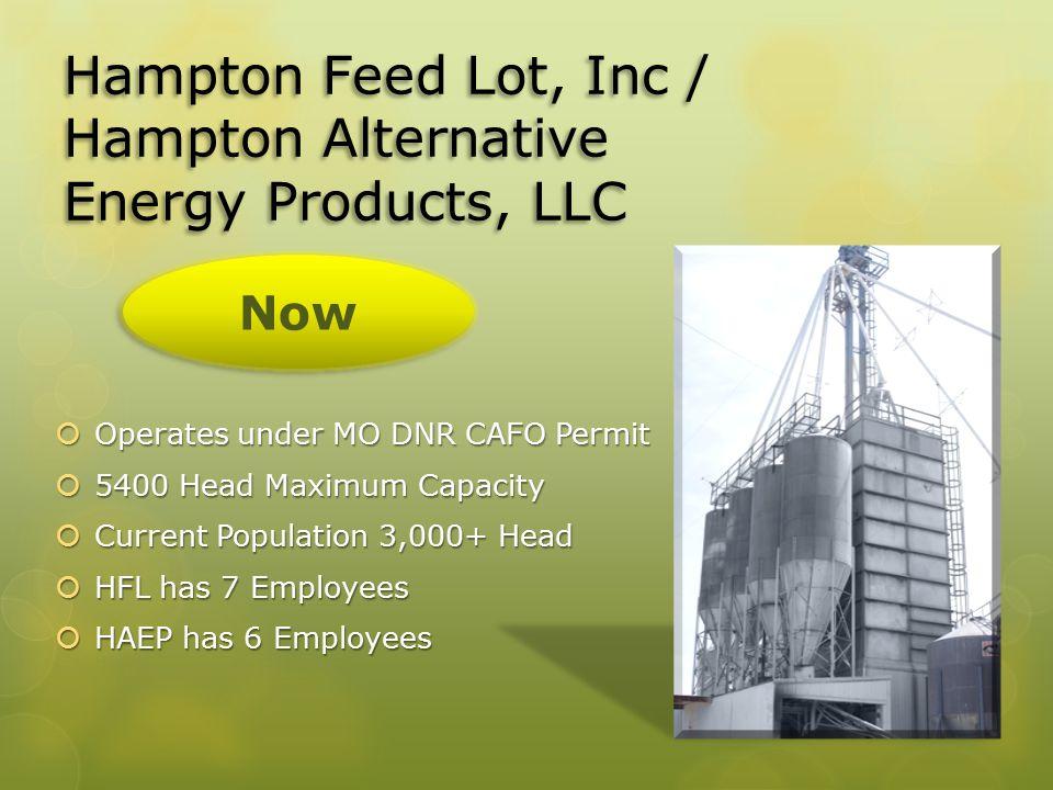 Hampton Feed Lot, Inc / Hampton Alternative Energy Products, LLC  Operates under MO DNR CAFO Permit  5400 Head Maximum Capacity  Current Population 3,000+ Head  HFL has 7 Employees  HAEP has 6 Employees Now