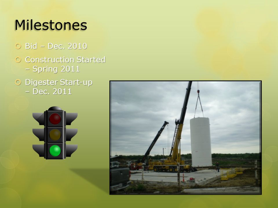 Milestones  Bid – Dec. 2010  Construction Started – Spring 2011  Digester Start-up – Dec. 2011