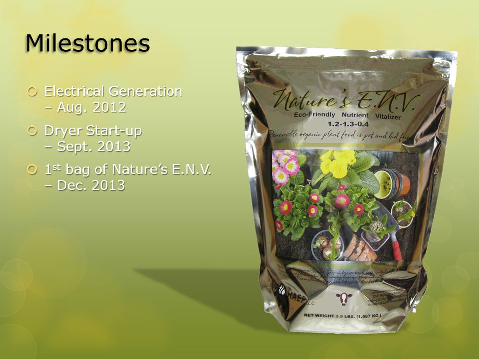 Milestones  Electrical Generation – Aug. 2012  Dryer Start-up – Sept. 2013  1 st bag of Nature's E.N.V. – Dec. 2013