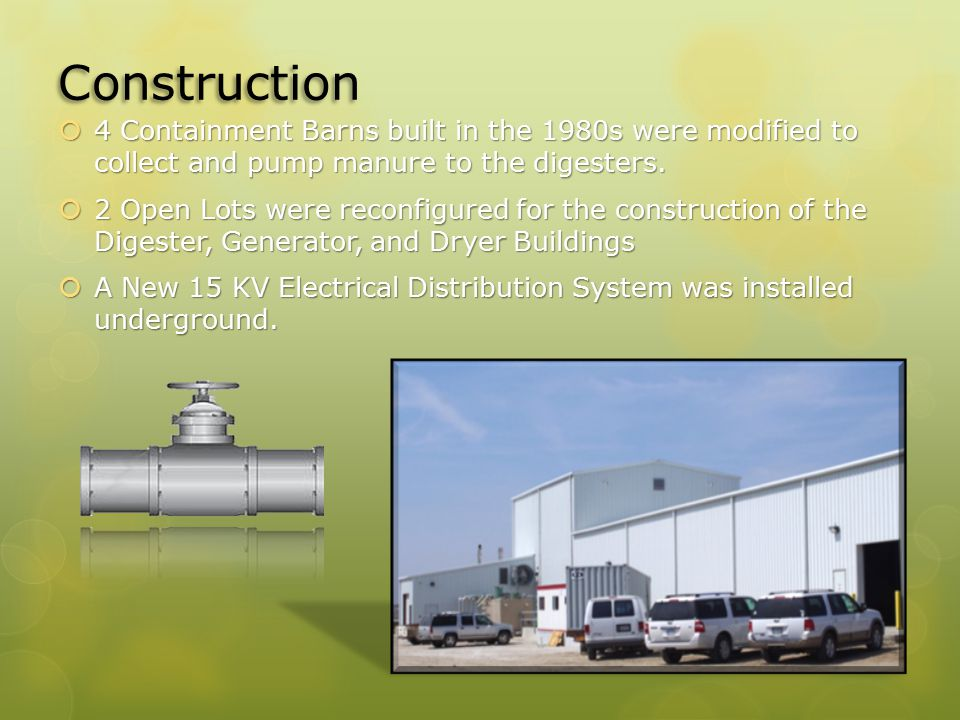 Construction  4 Containment Barns built in the 1980s were modified to collect and pump manure to the digesters.  2 Open Lots were reconfigured for t