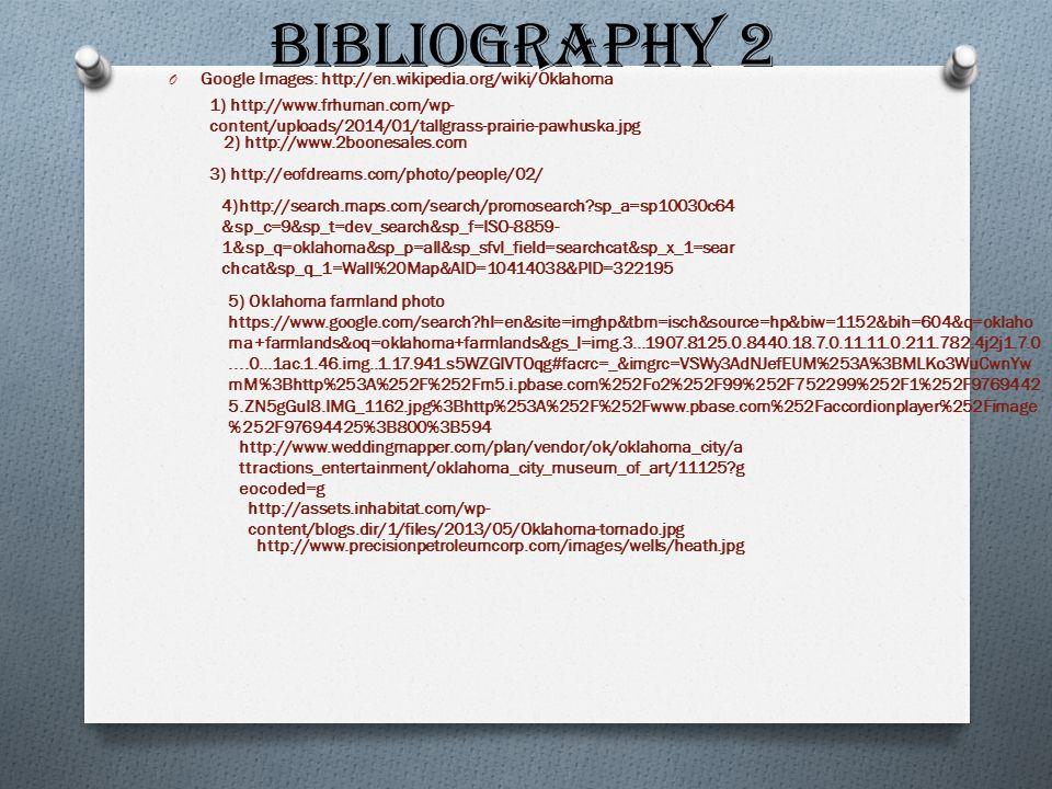 Bibliography 2 O Google Images: http://en.wikipedia.org/wiki/Oklahoma 1) http://www.frhuman.com/wp- content/uploads/2014/01/tallgrass-prairie-pawhuska.jpg 2) http://www.2boonesales.com 3) http://eofdreams.com/photo/people/02/ 4)http://search.maps.com/search/promosearch sp_a=sp10030c64 &sp_c=9&sp_t=dev_search&sp_f=ISO-8859- 1&sp_q=oklahoma&sp_p=all&sp_sfvl_field=searchcat&sp_x_1=sear chcat&sp_q_1=Wall%20Map&AID=10414038&PID=322195 5) Oklahoma farmland photo https://www.google.com/search hl=en&site=imghp&tbm=isch&source=hp&biw=1152&bih=604&q=oklaho ma+farmlands&oq=oklahoma+farmlands&gs_l=img.3...1907.8125.0.8440.18.7.0.11.11.0.211.782.4j2j1.7.0....0...1ac.1.46.img..1.17.941.s5WZGIVTOqg#facrc=_&imgrc=VSWy3AdNJefEUM%253A%3BMLKo3WuCwnYw mM%3Bhttp%253A%252F%252Fm5.i.pbase.com%252Fo2%252F99%252F752299%252F1%252F9769442 5.ZN5gGuI8.IMG_1162.jpg%3Bhttp%253A%252F%252Fwww.pbase.com%252Faccordionplayer%252Fimage %252F97694425%3B800%3B594 http://www.weddingmapper.com/plan/vendor/ok/oklahoma_city/a ttractions_entertainment/oklahoma_city_museum_of_art/11125 g eocoded=g http://assets.inhabitat.com/wp- content/blogs.dir/1/files/2013/05/Oklahoma-tornado.jpg http://www.precisionpetroleumcorp.com/images/wells/heath.jpg