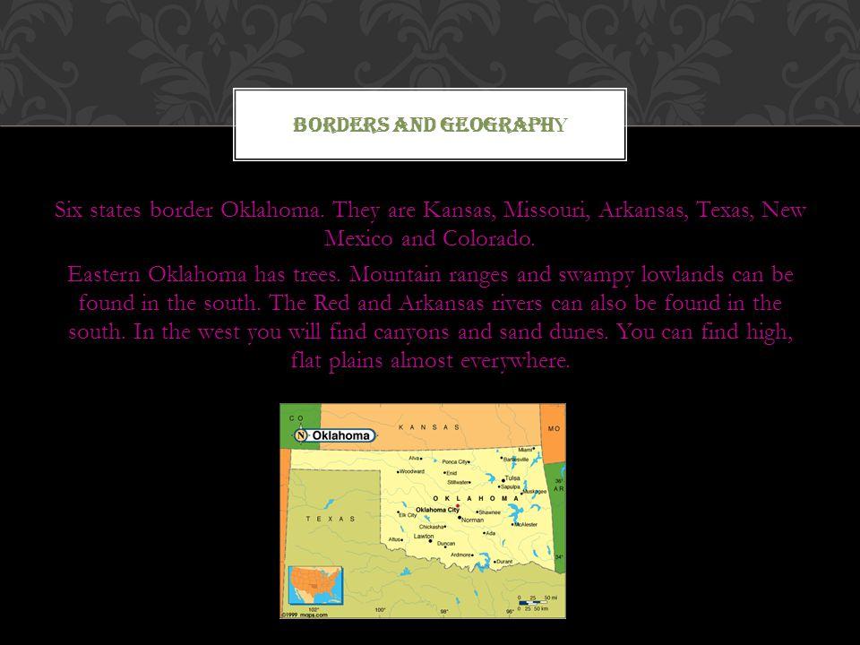 Six states border Oklahoma. They are Kansas, Missouri, Arkansas, Texas, New Mexico and Colorado. Eastern Oklahoma has trees. Mountain ranges and swamp