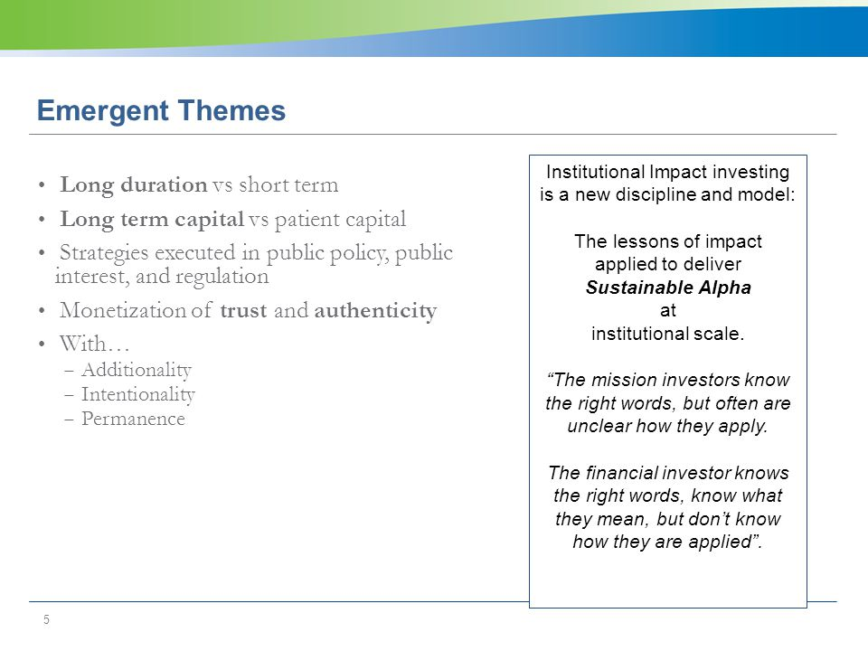 5 Emergent Themes Long duration vs short term Long term capital vs patient capital Strategies executed in public policy, public interest, and regulation Monetization of trust and authenticity With…  Additionality  Intentionality  Permanence Institutional Impact investing is a new discipline and model: The lessons of impact applied to deliver Sustainable Alpha at institutional scale.