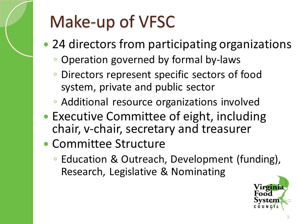 Make-up of VFSC 24 directors from participating organizations ◦ Operation governed by formal by-laws ◦ Directors represent specific sectors of food system, private and public sector ◦ Additional resource organizations involved Executive Committee of eight, including chair, v-chair, secretary and treasurer Committee Structure ◦ Education & Outreach, Development (funding), Research, Legislative & Nominating 3