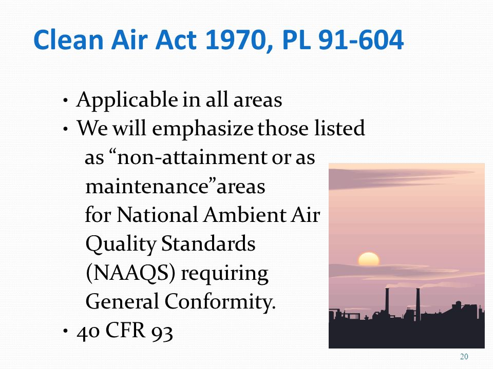 Clean Air Act 1970, PL 91-604 Applicable in all areas We will emphasize those listed as non-attainment or as maintenance areas for National Ambient Air Quality Standards (NAAQS) requiring General Conformity.