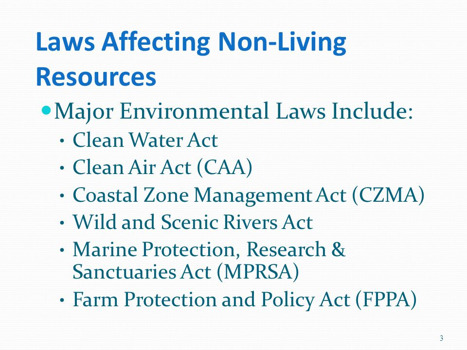 Laws Affecting Non-Living Resources Major Environmental Laws Include: Clean Water Act Clean Air Act (CAA) Coastal Zone Management Act (CZMA) Wild and Scenic Rivers Act Marine Protection, Research & Sanctuaries Act (MPRSA) Farm Protection and Policy Act (FPPA) 3