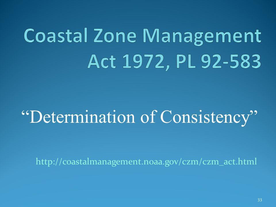 http://coastalmanagement.noaa.gov/czm/czm_act.html 33 Determination of Consistency