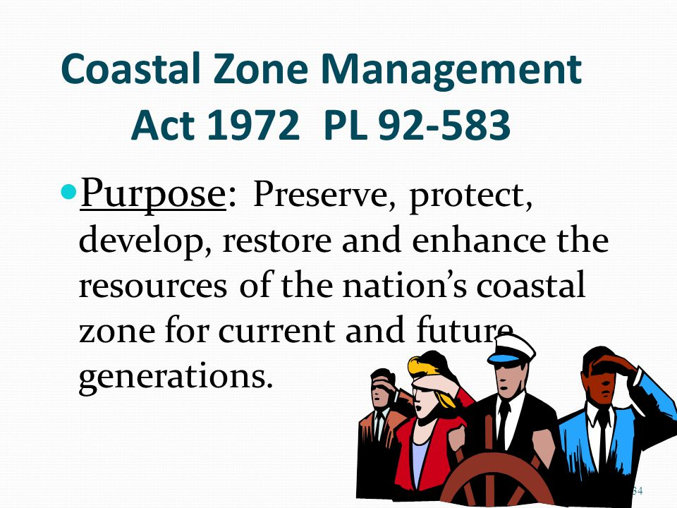 Coastal Zone Management Act 1972 PL 92-583 Purpose: Preserve, protect, develop, restore and enhance the resources of the nation's coastal zone for current and future generations.
