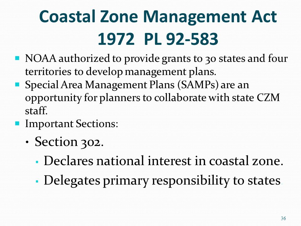Coastal Zone Management Act 1972 PL 92-583  NOAA authorized to provide grants to 30 states and four territories to develop management plans.