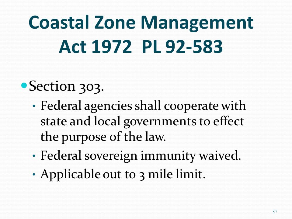 Coastal Zone Management Act 1972 PL 92-583 Section 303. Federal agencies shall cooperate with state and local governments to effect the purpose of the