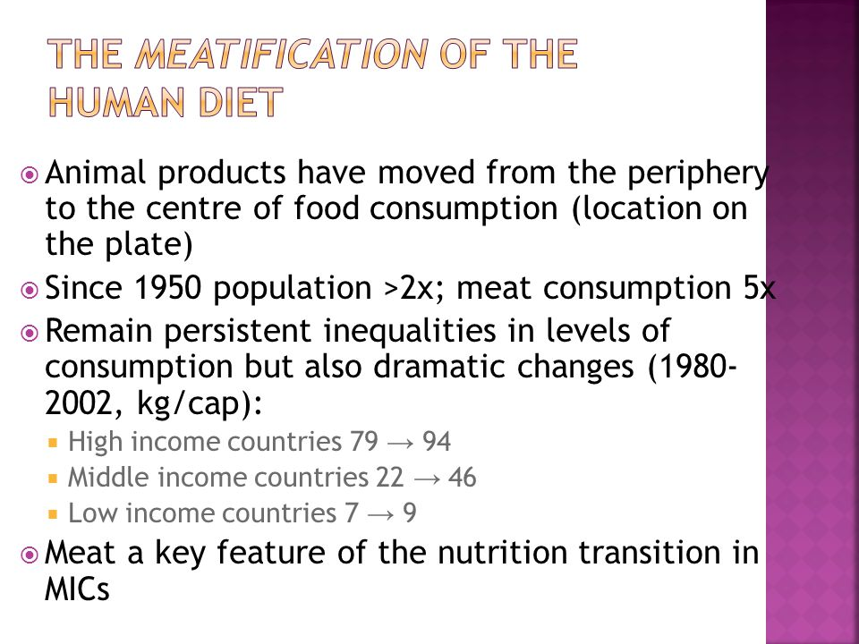  Animal products have moved from the periphery to the centre of food consumption (location on the plate)  Since 1950 population >2x; meat consumption 5x  Remain persistent inequalities in levels of consumption but also dramatic changes (1980- 2002, kg/cap):  High income countries 79 → 94  Middle income countries 22 → 46  Low income countries 7 → 9  Meat a key feature of the nutrition transition in MICs