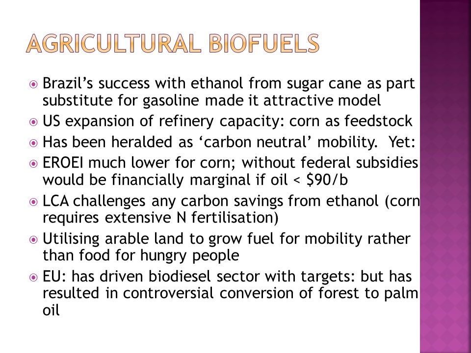  Brazil's success with ethanol from sugar cane as part substitute for gasoline made it attractive model  US expansion of refinery capacity: corn as feedstock  Has been heralded as 'carbon neutral' mobility.