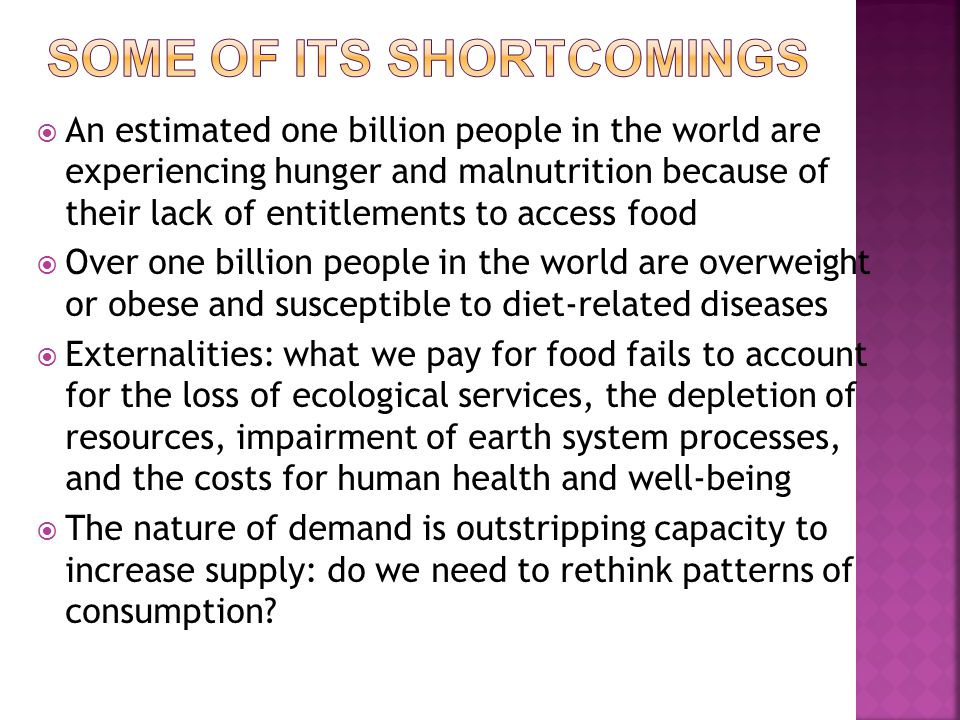  An estimated one billion people in the world are experiencing hunger and malnutrition because of their lack of entitlements to access food  Over one billion people in the world are overweight or obese and susceptible to diet-related diseases  Externalities: what we pay for food fails to account for the loss of ecological services, the depletion of resources, impairment of earth system processes, and the costs for human health and well-being  The nature of demand is outstripping capacity to increase supply: do we need to rethink patterns of consumption?
