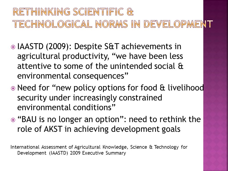  IAASTD (2009): Despite S&T achievements in agricultural productivity, we have been less attentive to some of the unintended social & environmental consequences  Need for new policy options for food & livelihood security under increasingly constrained environmental conditions  BAU is no longer an option : need to rethink the role of AKST in achieving development goals International Assessment of Agricultural Knowledge, Science & Technology for Development (IAASTD) 2009 Executive Summary