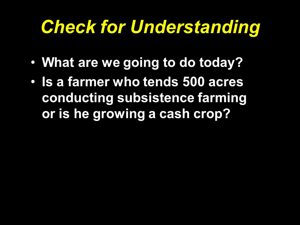 Check for Understanding What are we going to do today? Is a farmer who tends 500 acres conducting subsistence farming or is he growing a cash crop?