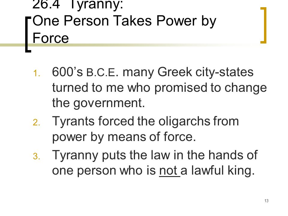13 26.4 Tyranny: One Person Takes Power by Force 1. 600's B.C.E. many Greek city-states turned to me who promised to change the government. 2. Tyrants
