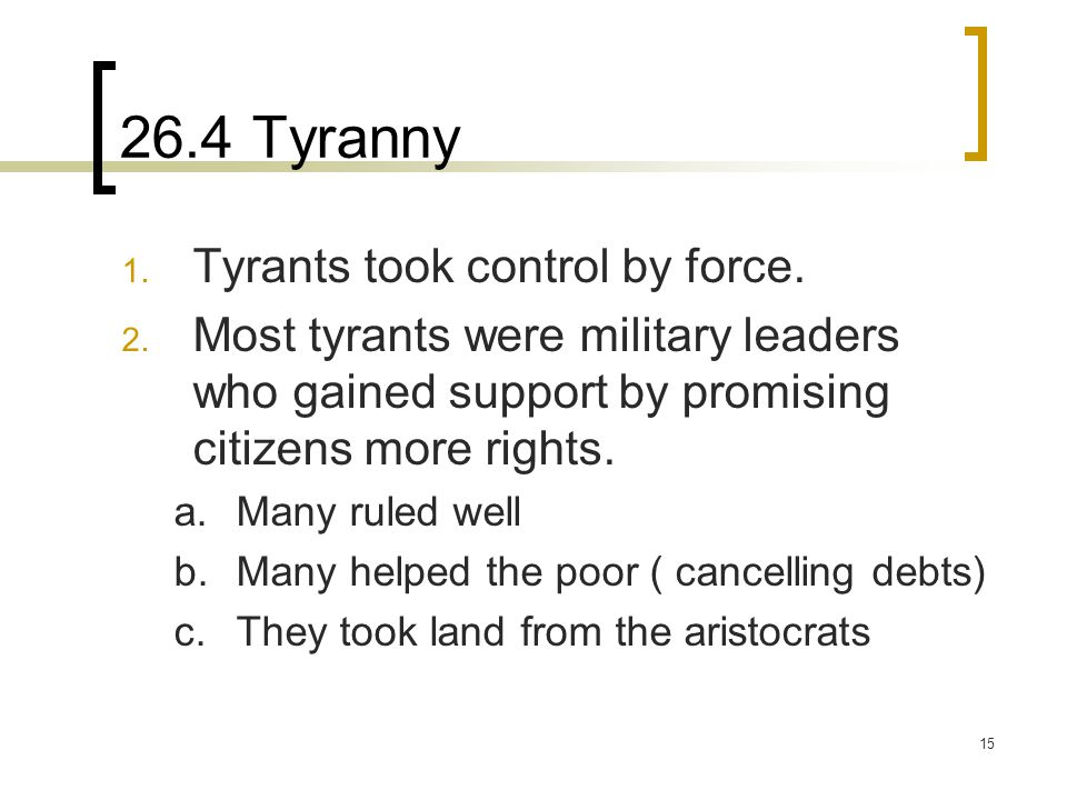 15 26.4 Tyranny 1. Tyrants took control by force. 2. Most tyrants were military leaders who gained support by promising citizens more rights. a.Many r