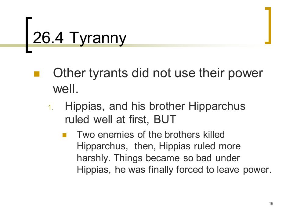 16 26.4 Tyranny Other tyrants did not use their power well. 1. Hippias, and his brother Hipparchus ruled well at first, BUT Two enemies of the brother