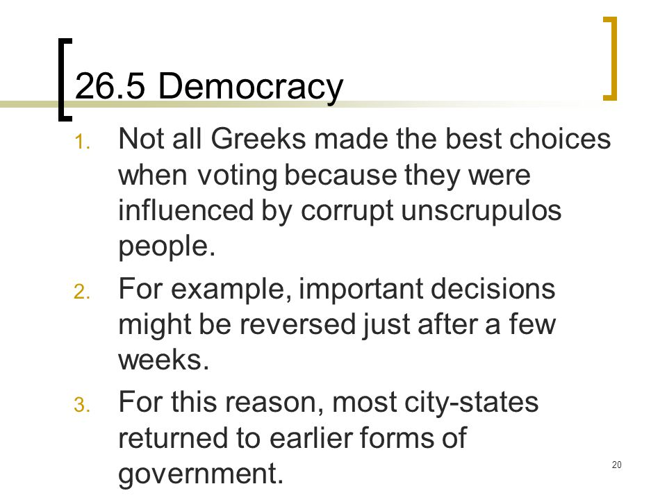 20 26.5 Democracy 1. Not all Greeks made the best choices when voting because they were influenced by corrupt unscrupulos people. 2. For example, impo