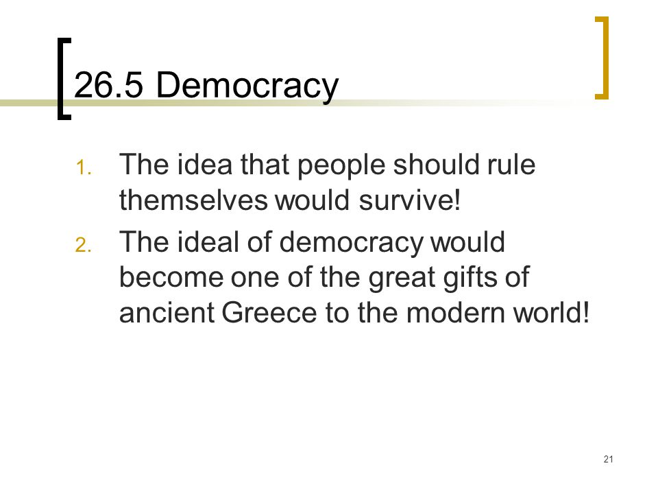 21 26.5 Democracy 1. The idea that people should rule themselves would survive! 2. The ideal of democracy would become one of the great gifts of ancie