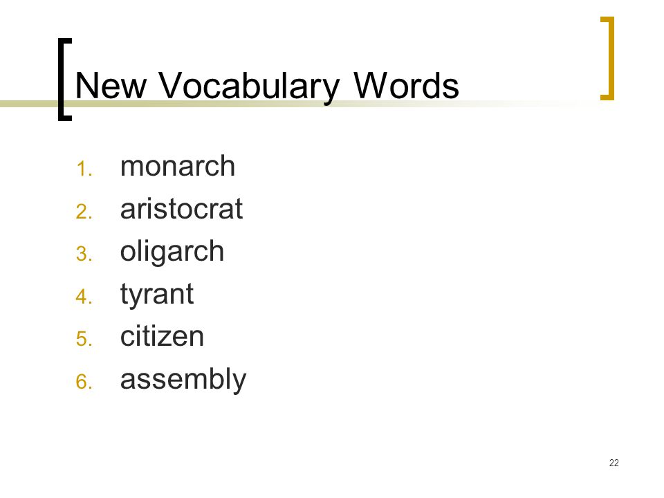 22 New Vocabulary Words 1. monarch 2. aristocrat 3. oligarch 4. tyrant 5. citizen 6. assembly