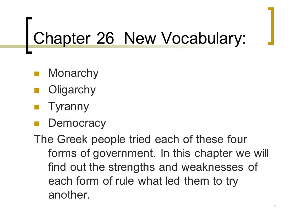 4 Chapter 26 New Vocabulary: Monarchy Oligarchy Tyranny Democracy The Greek people tried each of these four forms of government. In this chapter we wi