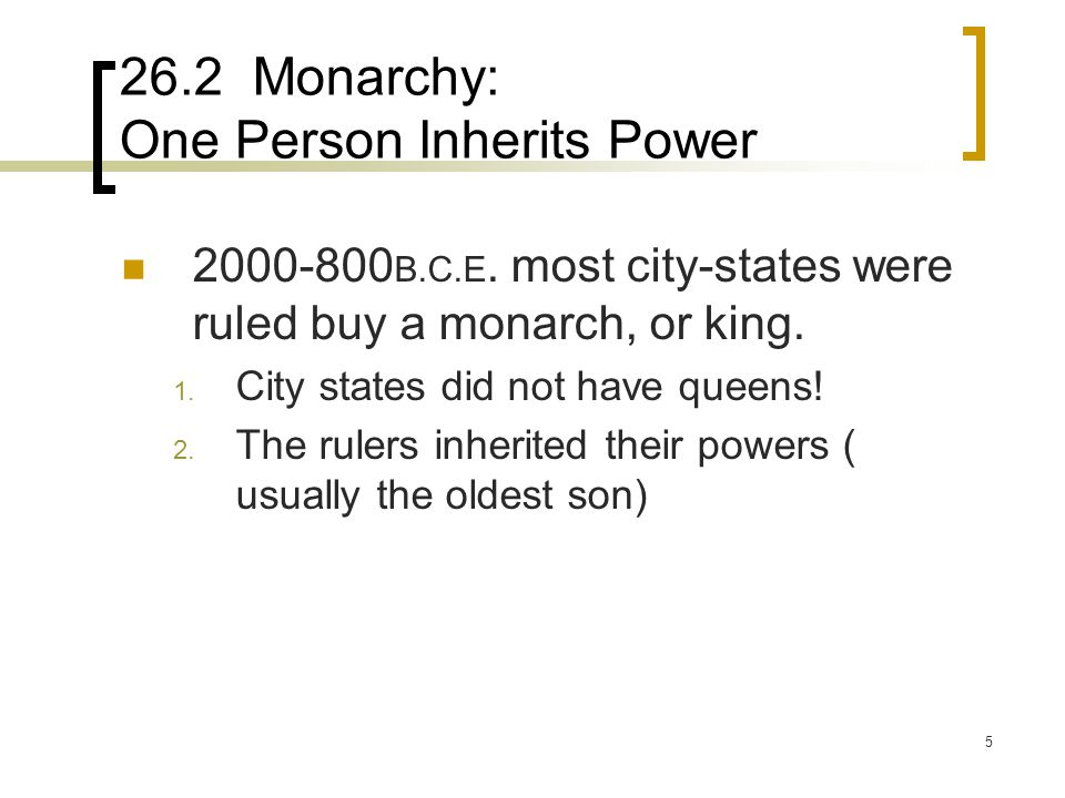 5 26.2 Monarchy: One Person Inherits Power 2000-800 B.C.E. most city-states were ruled buy a monarch, or king. 1. City states did not have queens! 2.