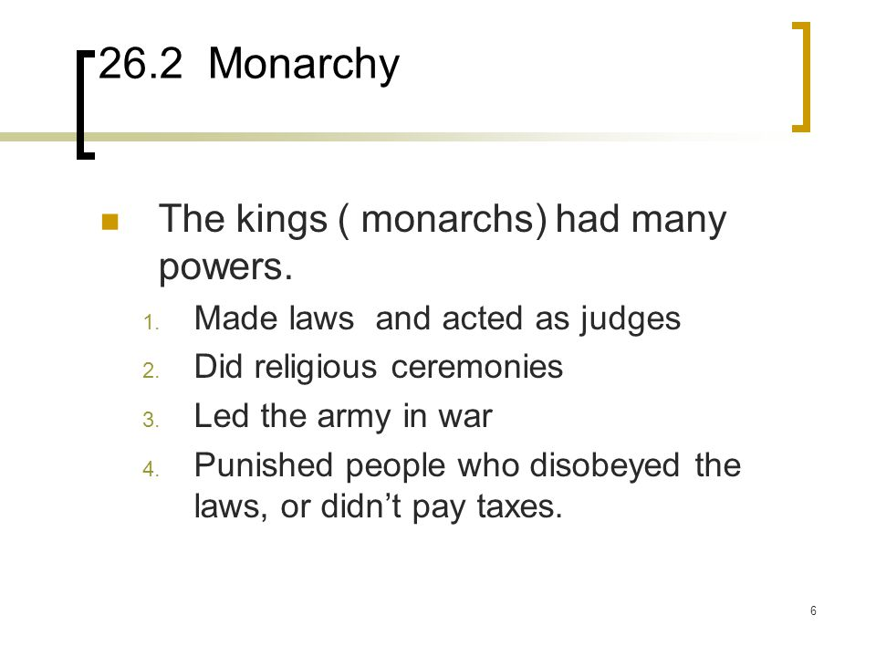 6 26.2 Monarchy The kings ( monarchs) had many powers. 1. Made laws and acted as judges 2. Did religious ceremonies 3. Led the army in war 4. Punished