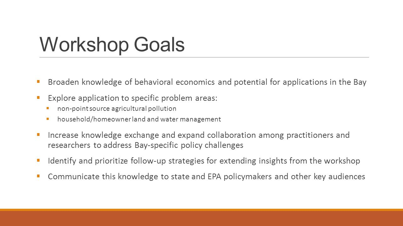 Workshop Goals  Broaden knowledge of behavioral economics and potential for applications in the Bay  Explore application to specific problem areas:  non-point source agricultural pollution  household/homeowner land and water management  Increase knowledge exchange and expand collaboration among practitioners and researchers to address Bay-specific policy challenges  Identify and prioritize follow-up strategies for extending insights from the workshop  Communicate this knowledge to state and EPA policymakers and other key audiences