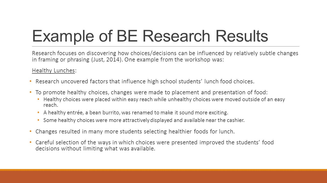 Example of BE Research Results Research focuses on discovering how choices/decisions can be influenced by relatively subtle changes in framing or phrasing (Just, 2014).