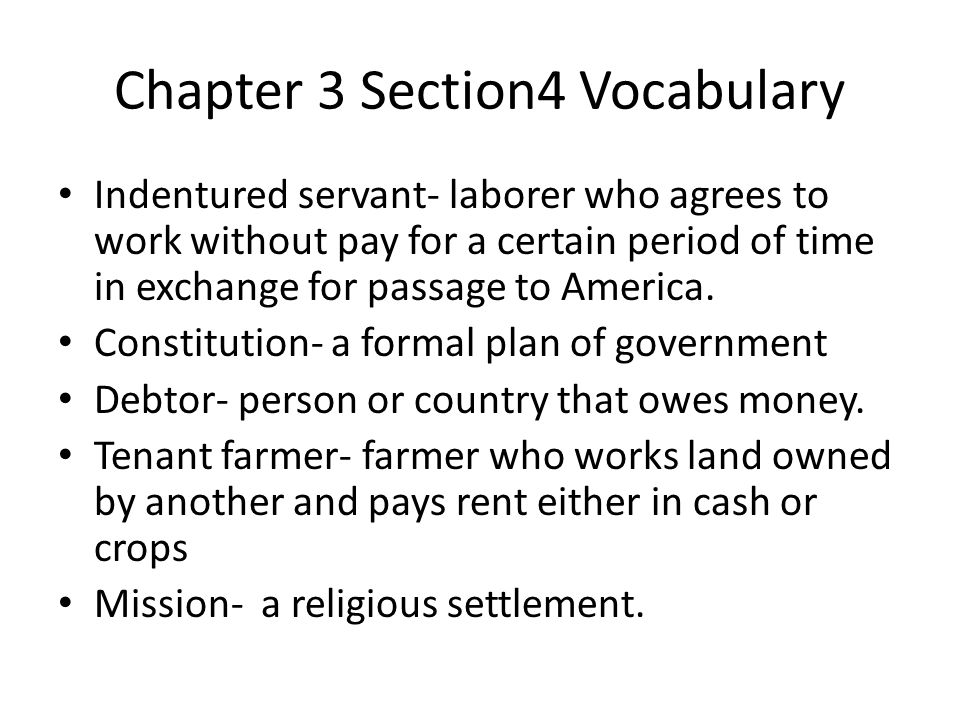 Chapter 3 Section4 Vocabulary Indentured servant- laborer who agrees to work without pay for a certain period of time in exchange for passage to America.