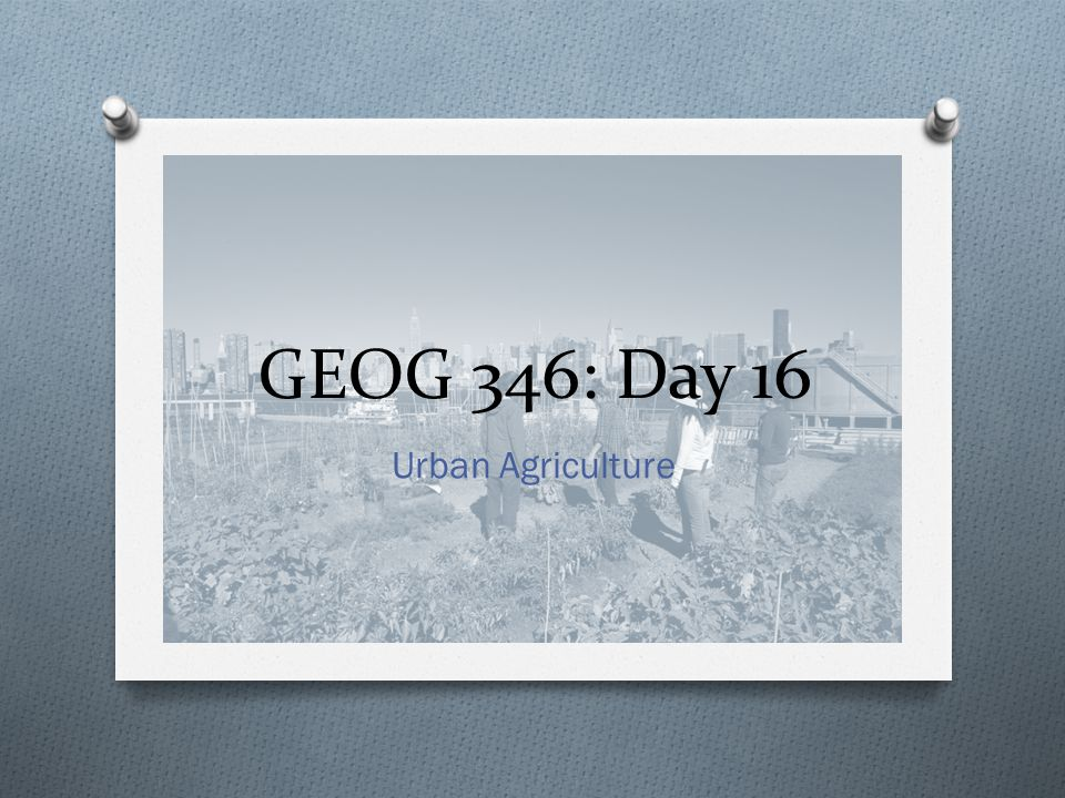 GEOG 346: Day 16 Urban Agriculture