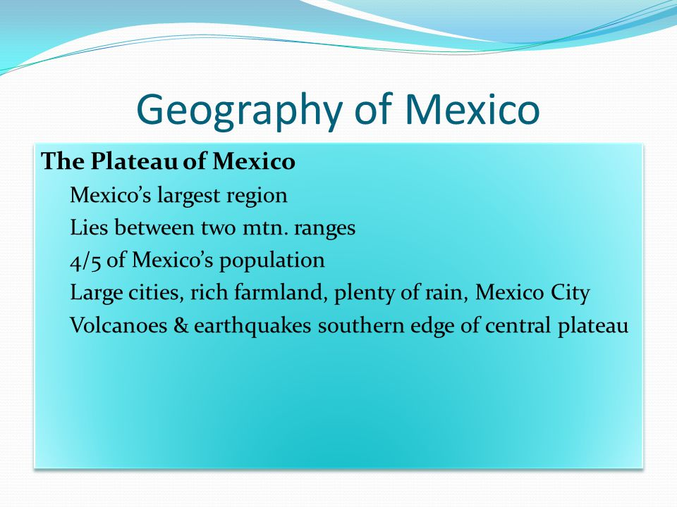 Geography of Mexico The Plateau of Mexico Mexico's largest region Lies between two mtn.