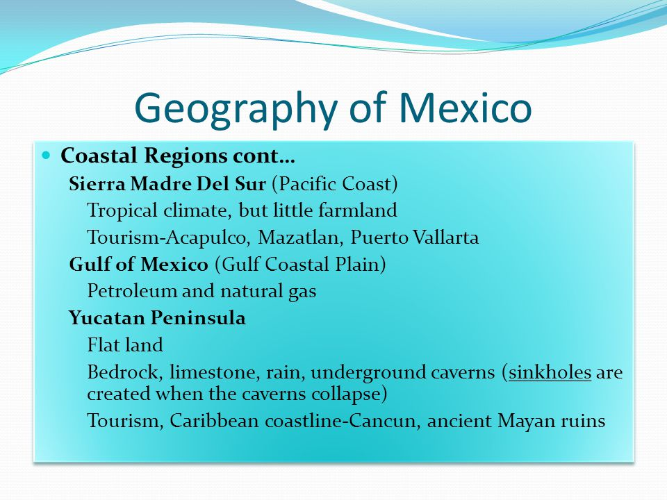 Geography of Mexico Coastal Regions cont… Sierra Madre Del Sur (Pacific Coast) Tropical climate, but little farmland Tourism-Acapulco, Mazatlan, Puerto Vallarta Gulf of Mexico (Gulf Coastal Plain) Petroleum and natural gas Yucatan Peninsula Flat land Bedrock, limestone, rain, underground caverns (sinkholes are created when the caverns collapse) Tourism, Caribbean coastline-Cancun, ancient Mayan ruins Coastal Regions cont… Sierra Madre Del Sur (Pacific Coast) Tropical climate, but little farmland Tourism-Acapulco, Mazatlan, Puerto Vallarta Gulf of Mexico (Gulf Coastal Plain) Petroleum and natural gas Yucatan Peninsula Flat land Bedrock, limestone, rain, underground caverns (sinkholes are created when the caverns collapse) Tourism, Caribbean coastline-Cancun, ancient Mayan ruins
