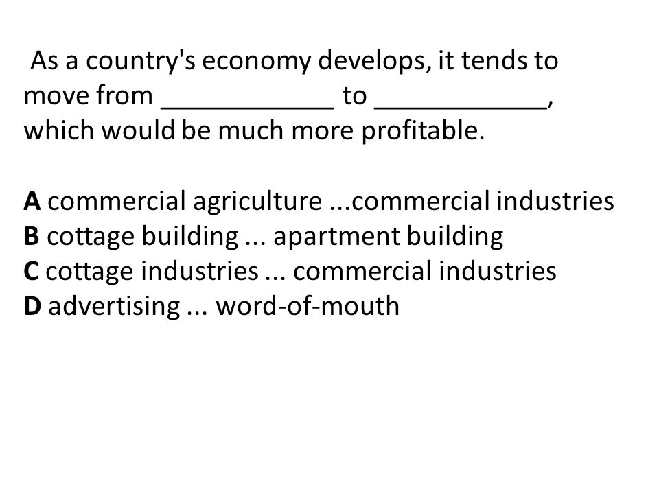 As a country s economy develops, it tends to move from ____________ to ____________, which would be much more profitable.