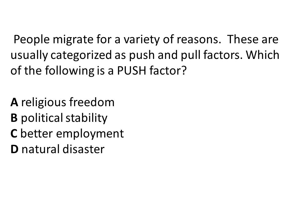 People migrate for a variety of reasons.These are usually categorized as push and pull factors.