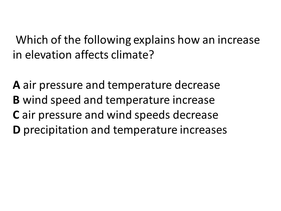 Which of the following explains how an increase in elevation affects climate.