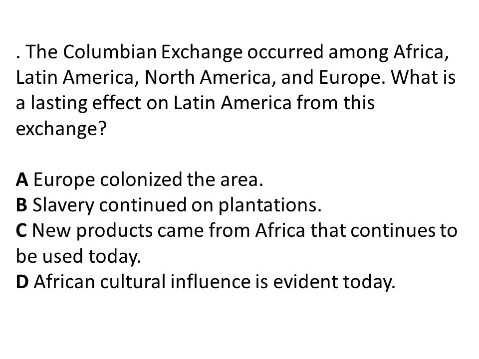The Columbian Exchange occurred among Africa, Latin America, North America, and Europe.