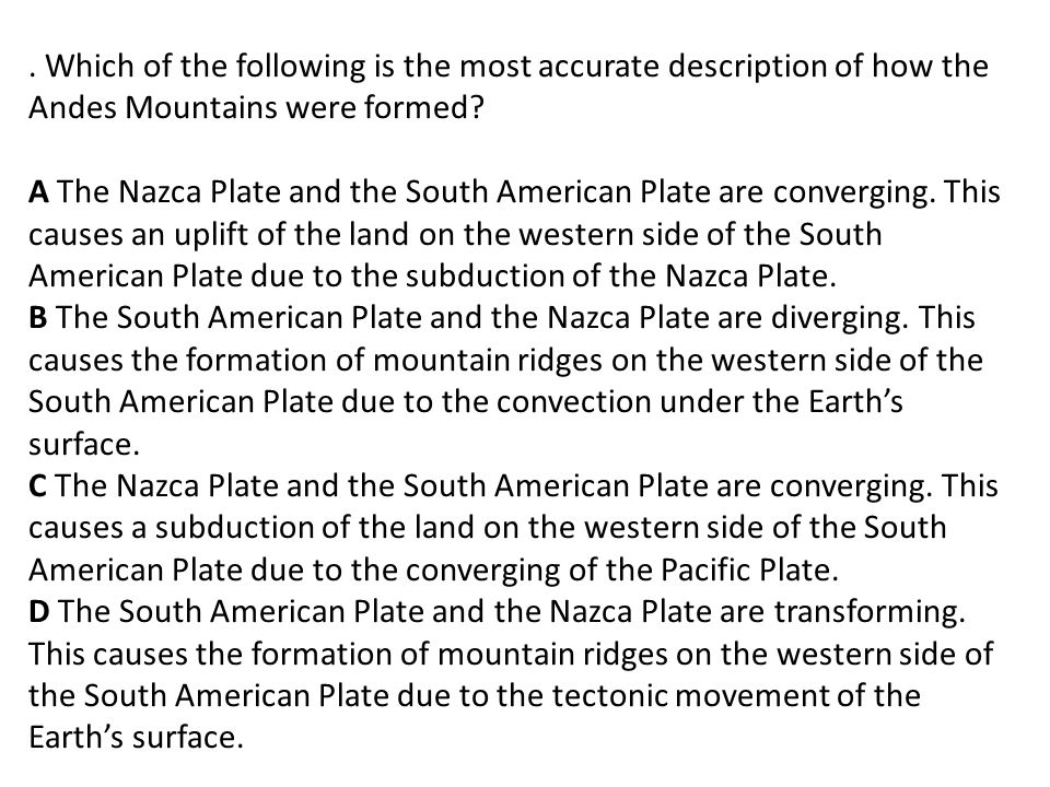 Which of the following is the most accurate description of how the Andes Mountains were formed.